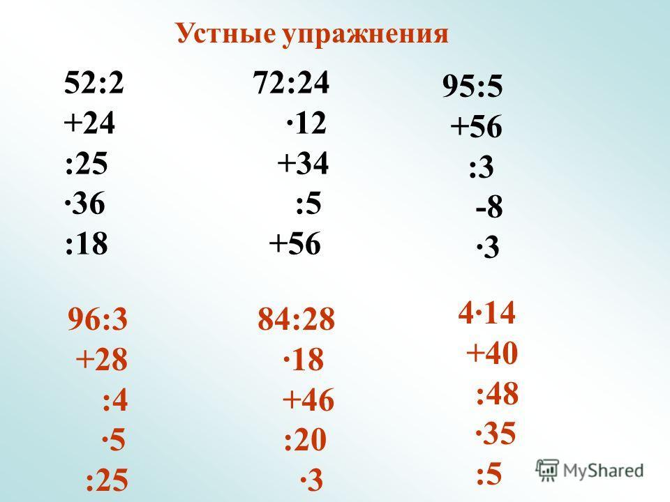 Устные упражнения 52:2 +24 :25 ·36 :18 72:24 ·12 +34 :5 +56 95:5 +56 :3 -8 ·3 96:3 +28 :4 ·5 :25 84:28 ·18 +46 :20 ·3 4·14 +40 :48 ·35 :5