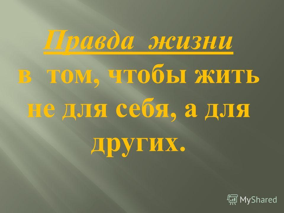 Правда жизни в том, чтобы жить не для себя, а для других.