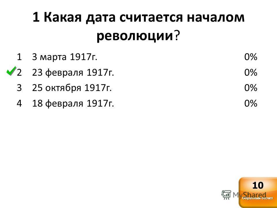 1 Какая дата считается началом революции? 1 3 марта 1917г. 2 23 февраля 1917г. 3 25 октября 1917г. 4 18 февраля 1917г. 0% Обратный отсчет 10