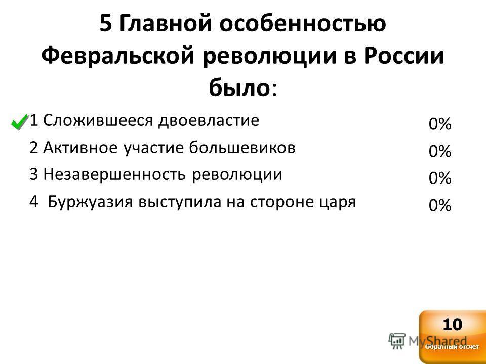5 Главной особенностью Февральской революции в России было: 1 Сложившееся двоевластие 2 Активное участие большевиков 3 Незавершенность революции 4 Буржуазия выступила на стороне царя 0% Обратный отсчет 10