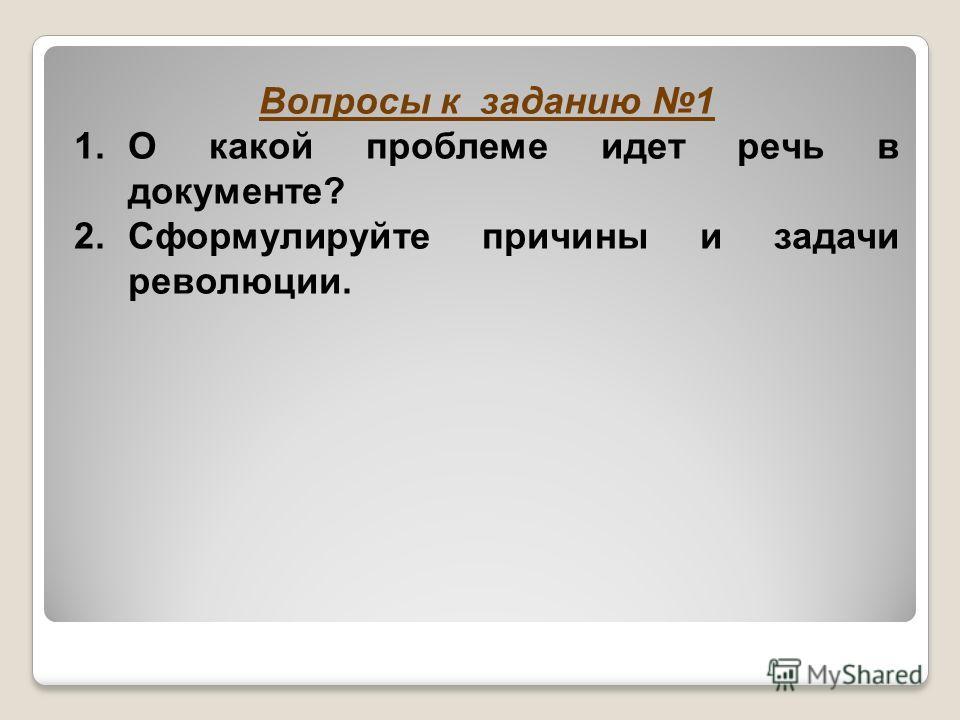 Вопросы к заданию 1 1.О какой проблеме идет речь в документе? 2.Сформулируйте причины и задачи революции.