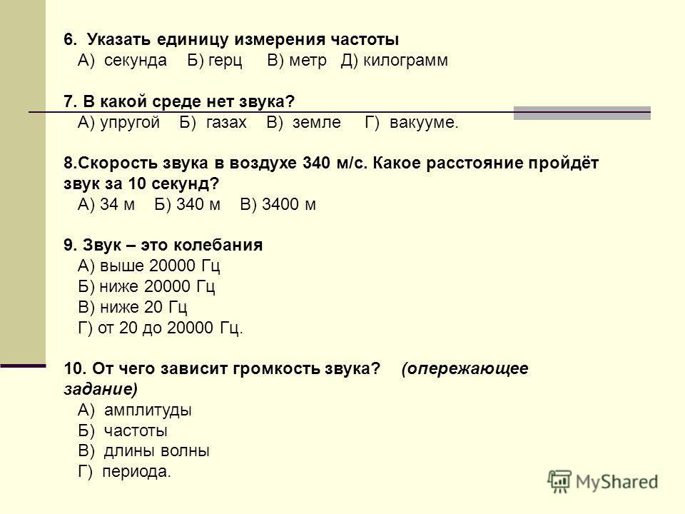6. Указать единицу измерения частоты А) секунда Б) герц В) метр Д) килограмм 7. В какой среде нет звука? А) упругой Б) газах В) земле Г) вакууме. 8.Скорость звука в воздухе 340 м/с. Какое расстояние пройдёт звук за 10 секунд? А) 34 м Б) 340 м В) 3400