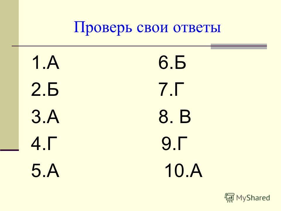 Проверь свои ответы 1.А 6.Б 2.Б 7.Г 3.А 8. В 4.Г 9.Г 5.А 10.А