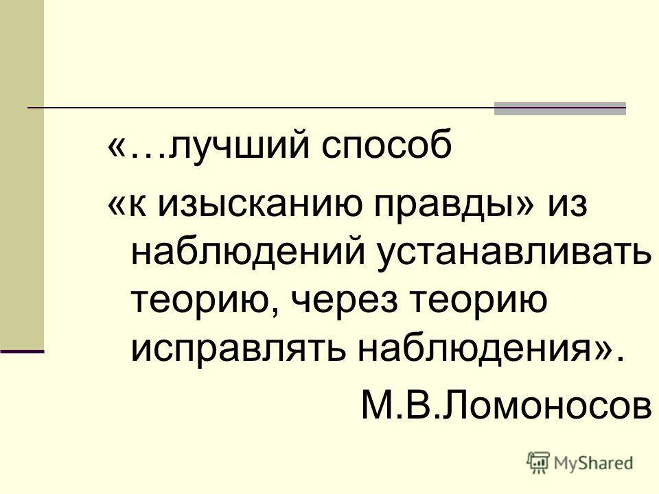 «…лучший способ «к изысканию правды» из наблюдений устанавливать теорию, через теорию исправлять наблюдения». М.В.Ломоносов