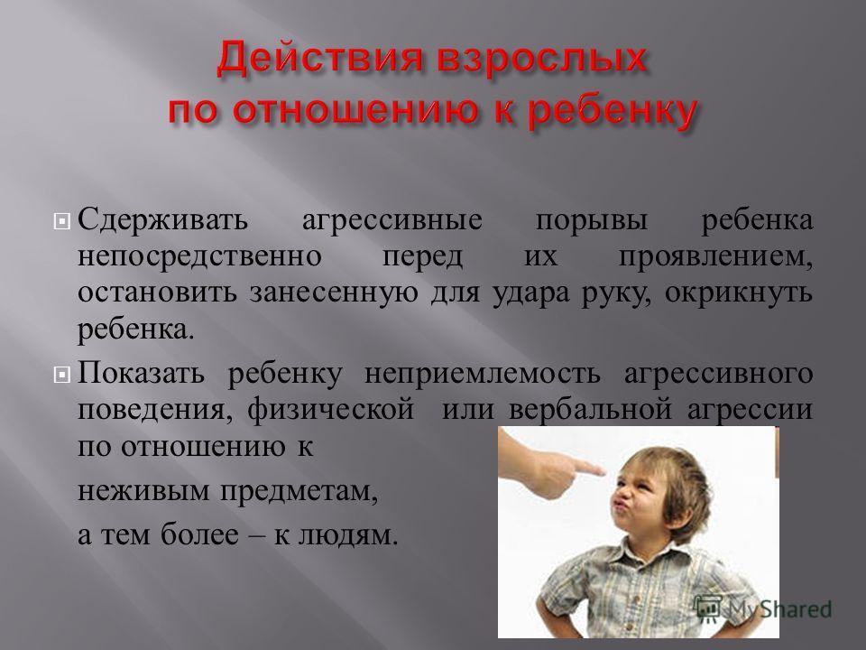 Сдерживать агрессивные порывы ребенка непосредственно перед их проявлением, остановить занесенную для удара руку, окрикнуть ребенка. Показать ребенку неприемлемость агрессивного поведения, физической или вербальной агрессии по отношению к неживым пре