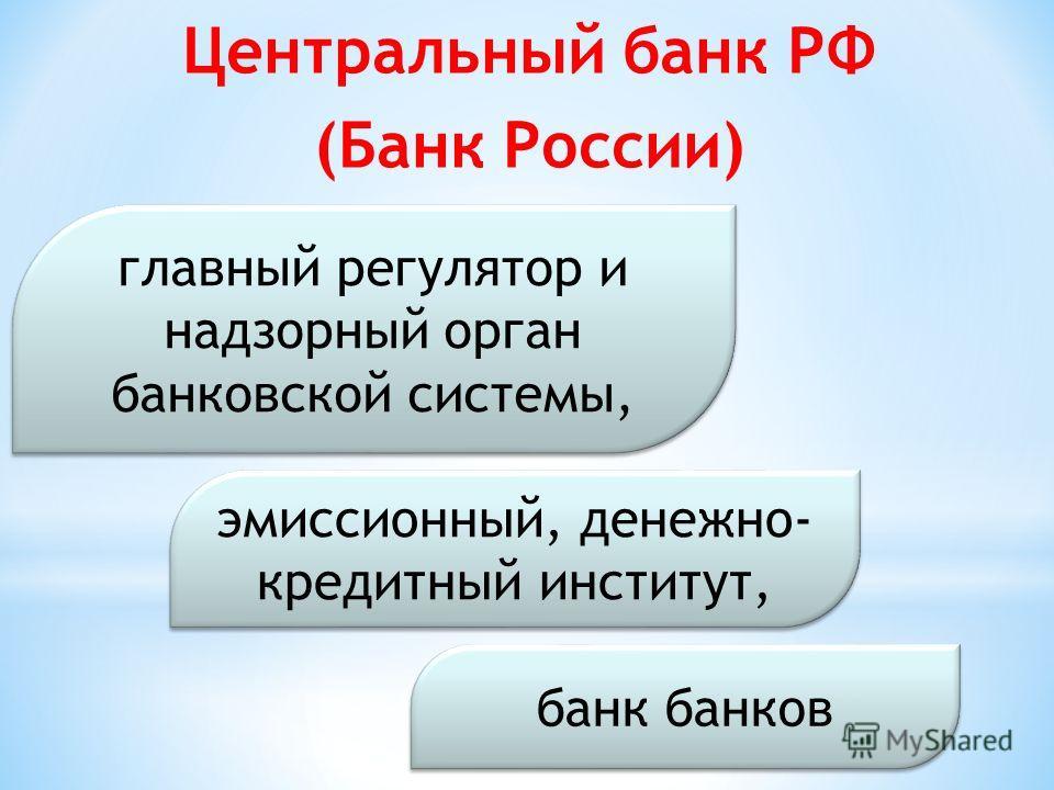 Центральный банк РФ (Банк России) банк банков главный регулятор и надзорный орган банковской системы, эмиссионный, денежно- кредитный институт,