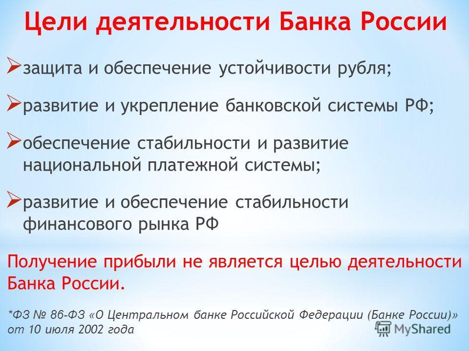 защита и обеспечение устойчивости рубля; развитие и укрепление банковской системы РФ; обеспечение стабильности и развитие национальной платежной системы; развитие и обеспечение стабильности финансового рынка РФ Получение прибыли не является целью дея