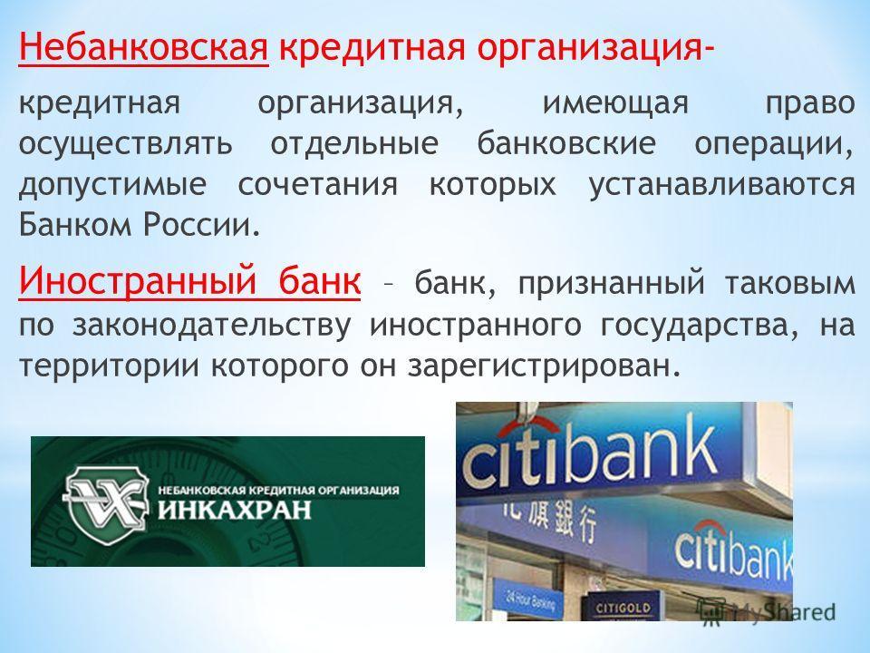 Небанковская кредитная организация- кредитная организация, имеющая право осуществлять отдельные банковские операции, допустимые сочетания которых устанавливаются Банком России. Иностранный банк – банк, признанный таковым по законодательству иностранн
