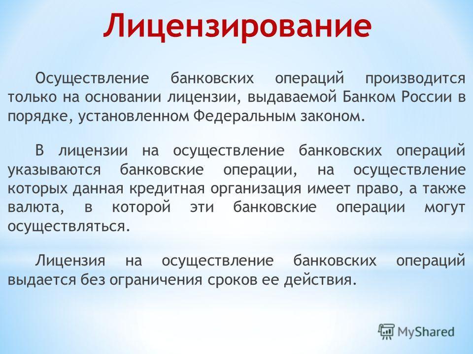 Осуществление банковских операций производится только на основании лицензии, выдаваемой Банком России в порядке, установленном Федеральным законом. В лицензии на осуществление банковских операций указываются банковские операции, на осуществление кото