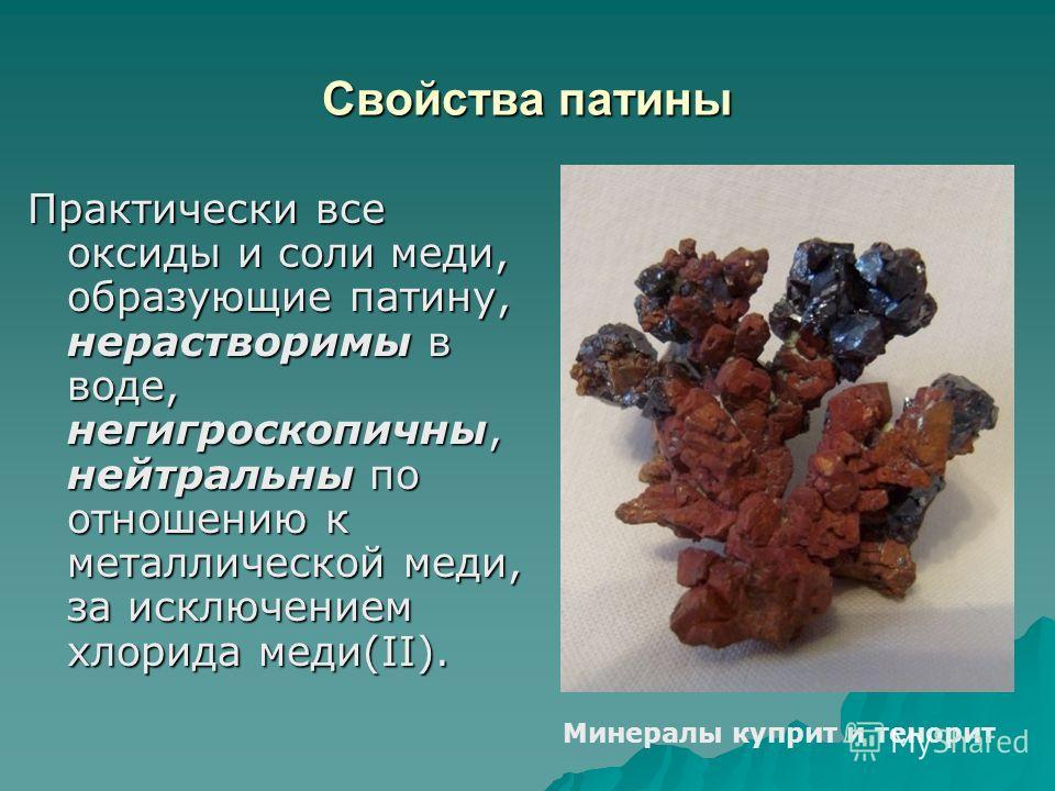 Свойства патины Практически все оксиды и соли меди, образующие патину, нерастворимы в воде, негигроскопичны, нейтральны по отношению к металлической меди, за исключением хлорида меди(II). Минералы куприт и тенорит