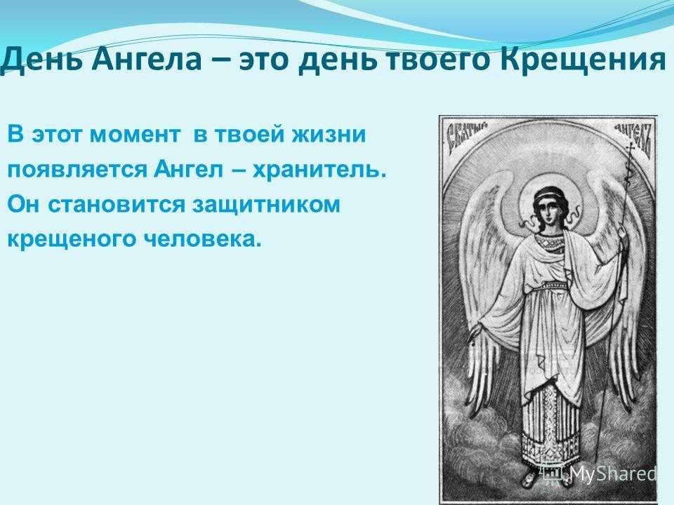День Ангела – это день твоего Крещения В этот момент в твоей жизни появляется Ангел – хранитель. Он становится защитником крещеного человека.