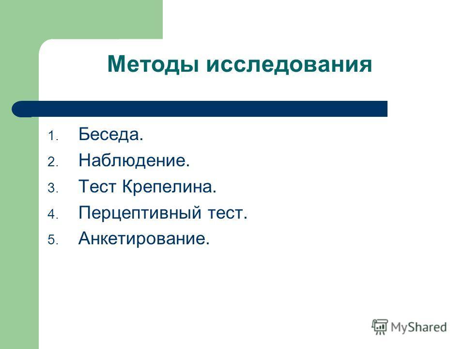 Методы исследования 1. Беседа. 2. Наблюдение. 3. Тест Крепелина. 4. Перцептивный тест. 5. Анкетирование.