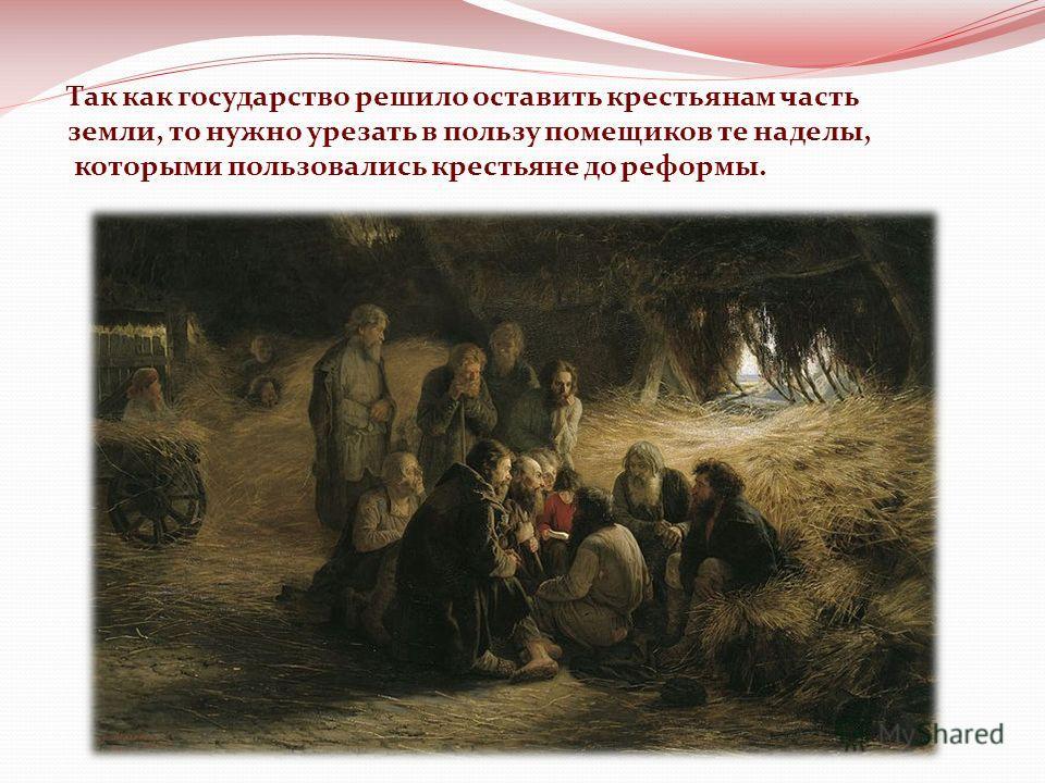 Так как государство решило оставить крестьянам часть земли, то нужно урезать в пользу помещиков те наделы, которыми пользовались крестьяне до реформы.