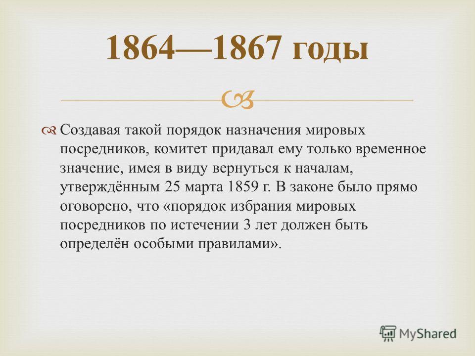 Создавая такой порядок назначения мировых посредников, комитет придавал ему только временное значение, имея в виду вернуться к началам, утверждённым 25 марта 1859 г. В законе было прямо оговорено, что « порядок избрания мировых посредников по истечен