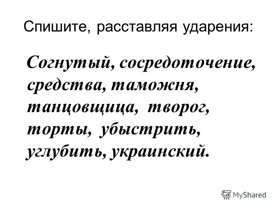 Спишите, расставляя ударения: Согнутый, сосредоточение, средства, таможня, танцовщица, творог, торты, убыстрить, углубить, украинский.