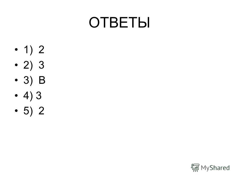 ОТВЕТЫ 1) 2 2) 3 3) В 4) 3 5) 2