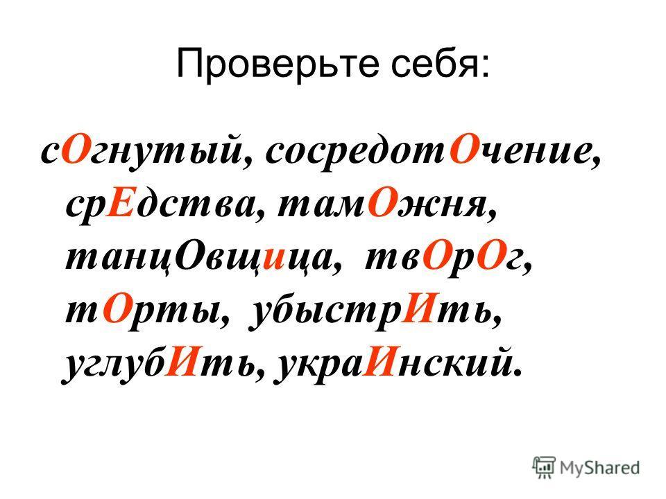 Проверьте себя: сОгнутый, сосредотОчение, срЕдства, тамОжня, танцОвщица, твОрОг, тОрты, убыстрИть, углубИть, украИнский.