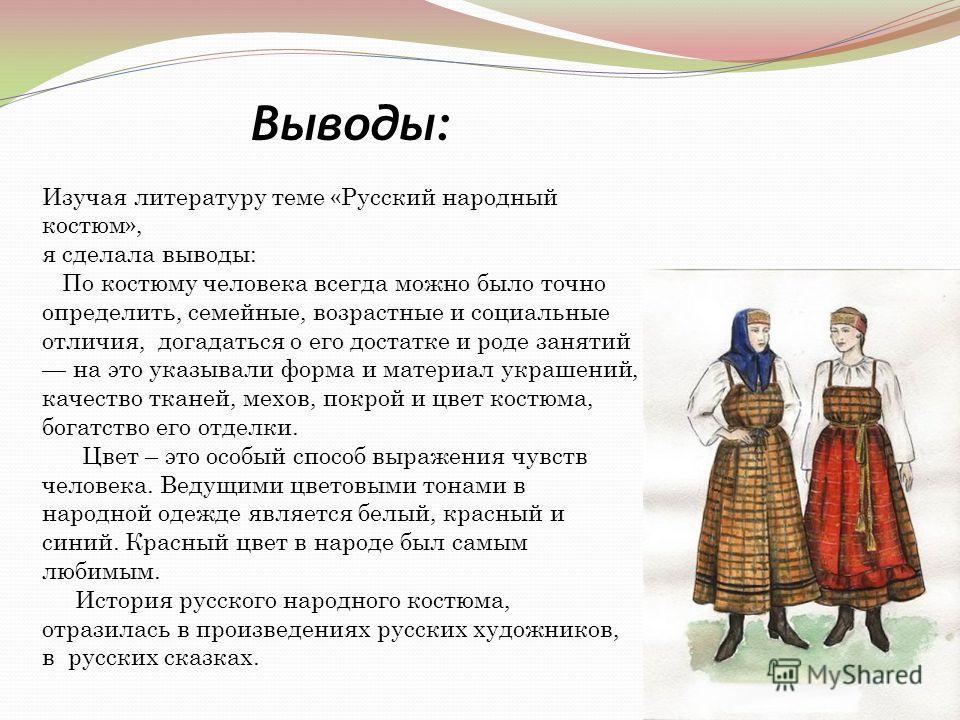 Изучая литературу теме «Русский народный костюм», я сделала выводы: По костюму человека всегда можно было точно определить, семейные, возрастные и социальные отличия, догадаться о его достатке и роде занятий на это указывали форма и материал украшени