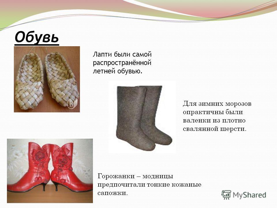 Обувь Лапти были самой распространённой летней обувью. Для зимних морозов опрактичны были валенки из плотно свалянной шерсти. Горожанки – модницы предпочитали тонкие кожаные сапожки.