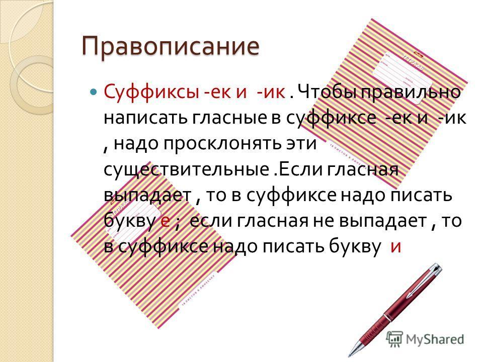 Правописание Суффиксы - ек и - ик. Чтобы правильно написать гласные в суффиксе - ек и - ик, надо просклонять эти существительные. Если гласная выпадает, то в суффиксе надо писать букву е ; если гласная не выпадает, то в суффиксе надо писать букву и