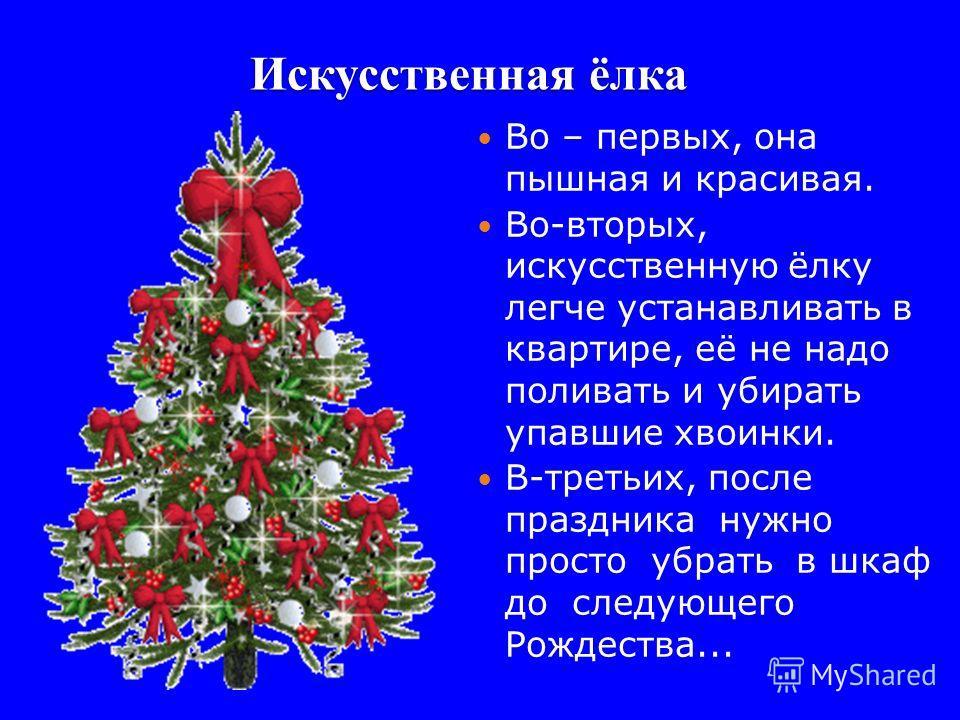 Искусственная ёлка 11 Во – первых, она пышная и красивая. Во-вторых, искусственную ёлку легче устанавливать в квартире, её не надо поливать и убирать упавшие хвоинки. В-третьих, после праздника нужно просто убрать в шкаф до следующего Рождества...