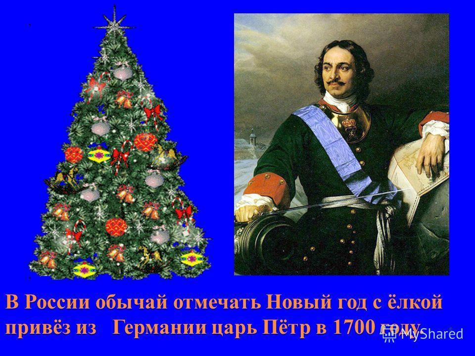 В России обычай отмечать Новый год с ёлкой привёз из Германии царь Пётр в 1700 году. 5