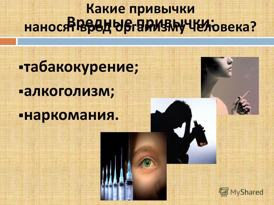 Какие привычки наносят вред организму человека? Вредные привычки: табакокурение; алкоголизм; наркомания.