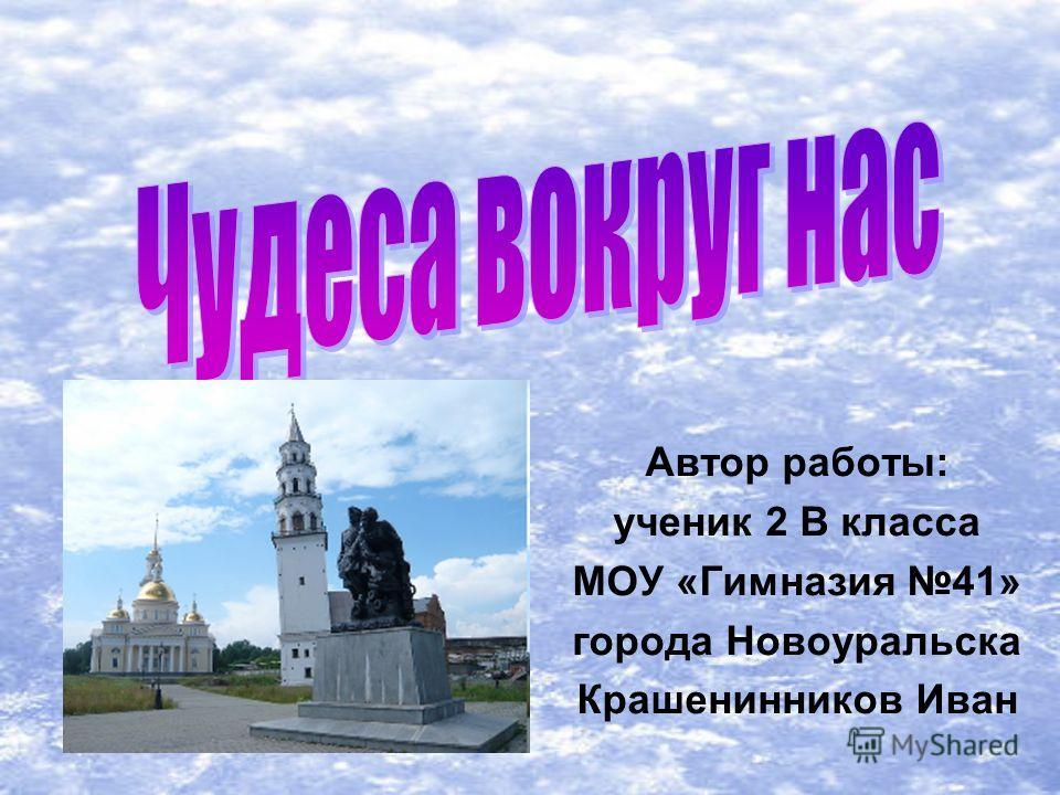 Автор работы: ученик 2 В класса МОУ «Гимназия 41» города Новоуральска Крашенинников Иван