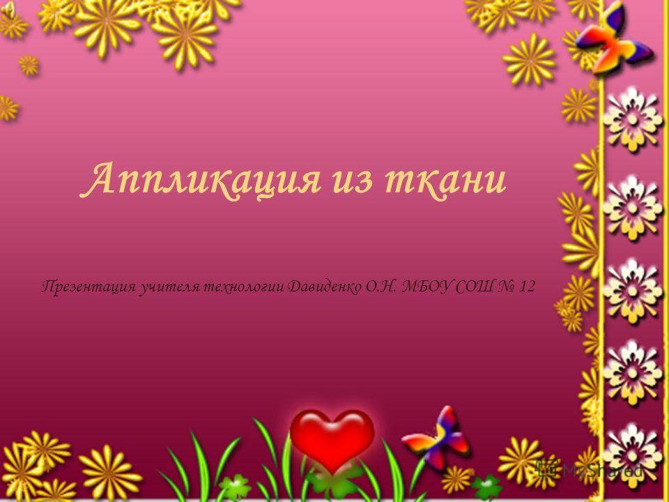 Аппликация из ткани Презентация учителя технологии Давиденко О.Н. МБОУ СОШ 12