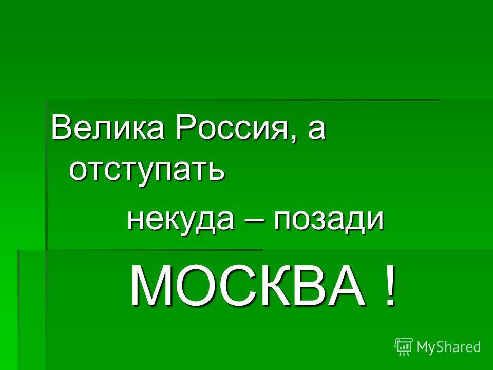 Велика Россия, а отступать некуда – позади некуда – позади МОСКВА ! МОСКВА !