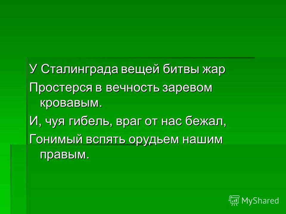У Сталинграда вещей битвы жар Простерся в вечность заревом кровавым. И, чуя гибель, враг от нас бежал, Гонимый вспять орудьем нашим правым.