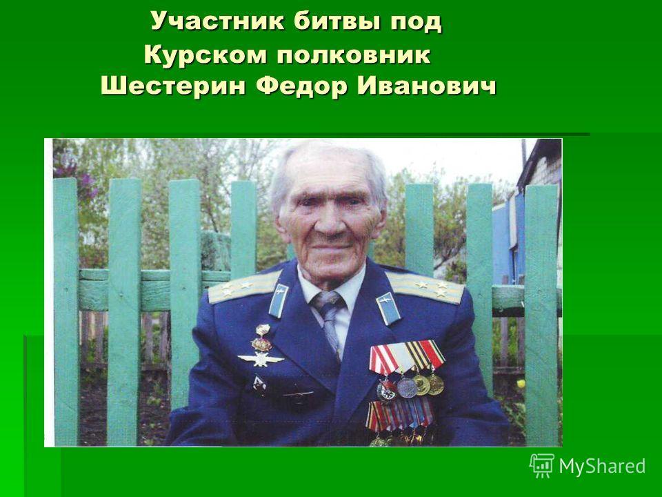 Участник битвы под Курском полковник Шестерин Федор Иванович Участник битвы под Курском полковник Шестерин Федор Иванович