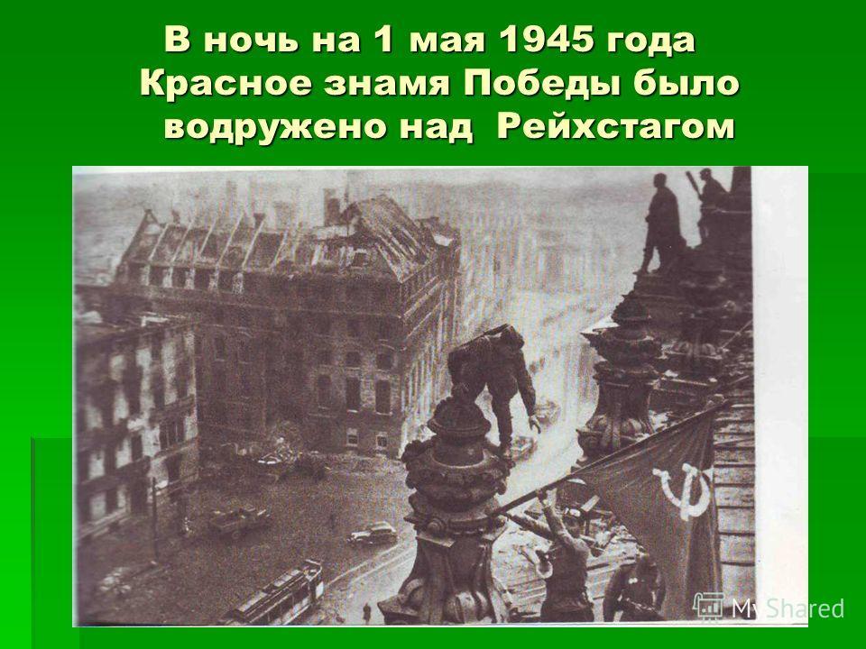 В ночь на 1 мая 1945 года Красное знамя Победы было водружено над Рейхстагом В ночь на 1 мая 1945 года Красное знамя Победы было водружено над Рейхстагом