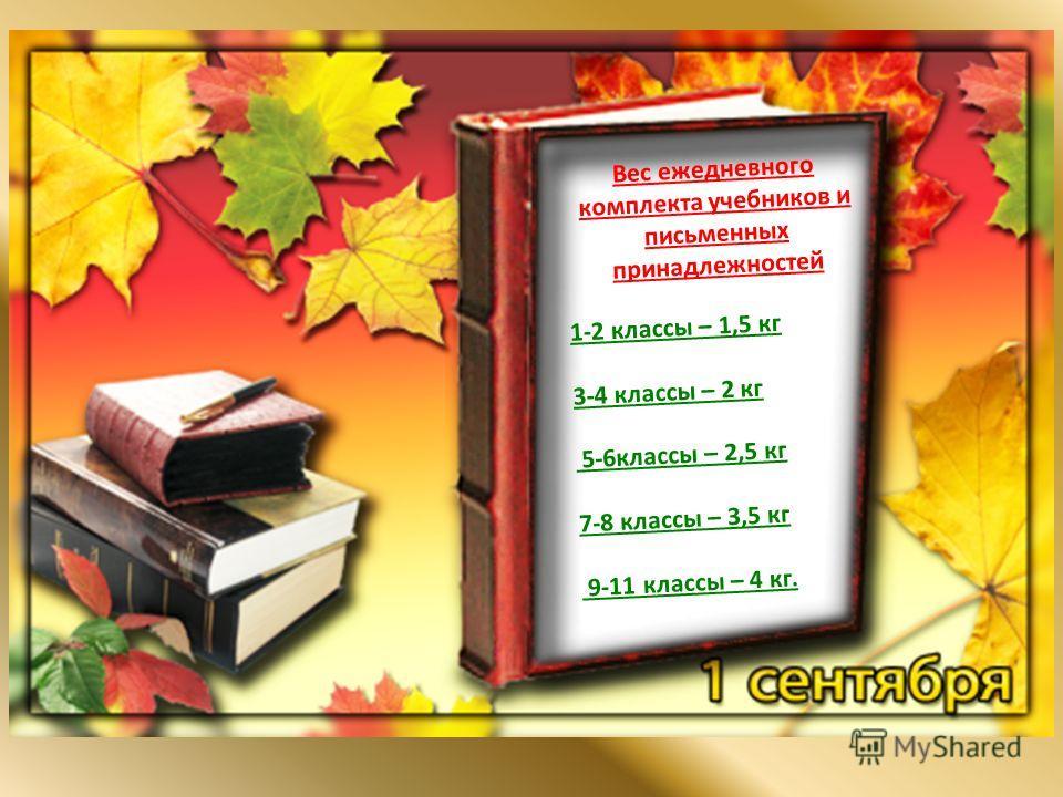 1-2 классы – 1,5 кг 3-4 классы – 2 кг 5-6классы – 2,5 кг 7-8 классы – 3,5 кг 9-11 классы – 4 кг. Вес ежедневного комплекта учебников и письменных принадлежностей
