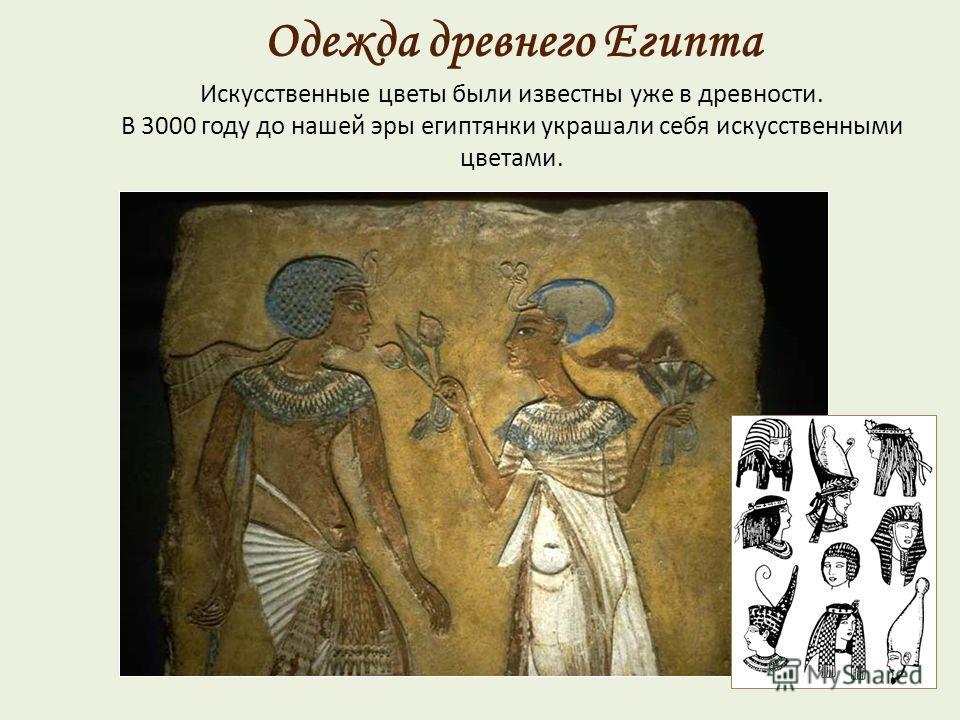 Искусственные цветы были известны уже в древности. В 3000 году до нашей эры египтянки украшали себя искусственными цветами. Одежда древнего Египта