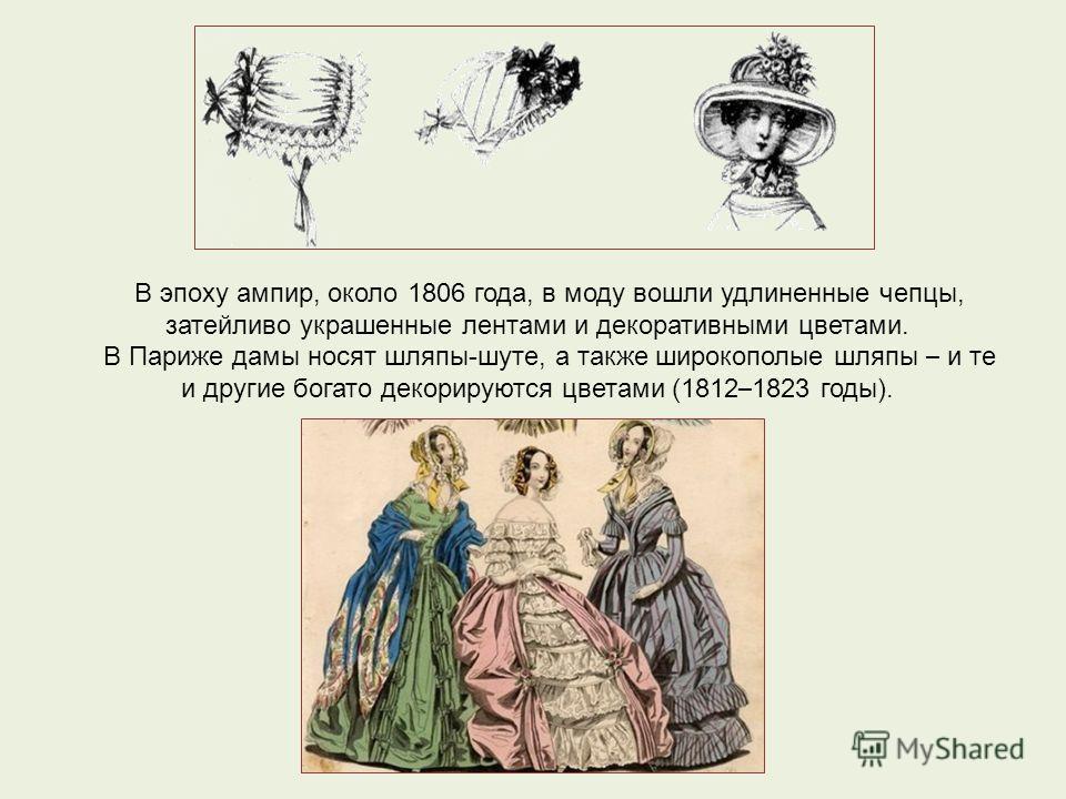 В эпоху ампир, около 1806 года, в моду вошли удлиненные чепцы, затейливо украшенные лентами и декоративными цветами. В Париже дамы носят шляпы-шуте, а также широкополые шляпы – и те и другие богато декорируются цветами (1812 – 1823 годы).