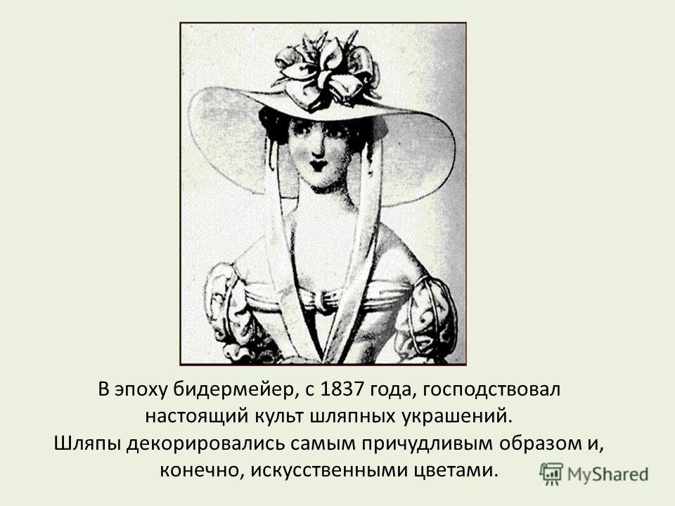 В эпоху бидермейер, с 1837 года, господствовал настоящий культ шляпных украшений. Шляпы декорировались самым причудливым образом и, конечно, искусственными цветами.