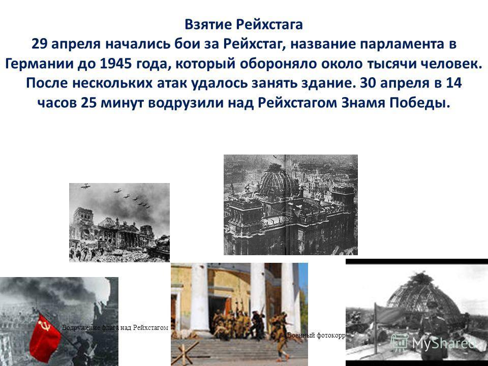 Взятие Рейхстага 29 апреля начались бои за Рейхстаг, название парламента в Германии до 1945 года, который обороняло около тысячи человек. После нескольких атак удалось занять здание. 30 апреля в 14 часов 25 минут водрузили над Рейхстагом Знамя Победы