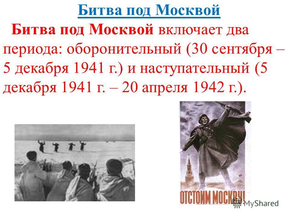 Битва под Москвой Битва под Москвой включает два периода: оборонительный (30 сентября – 5 декабря 1941 г.) и наступательный (5 декабря 1941 г. – 20 апреля 1942 г.).