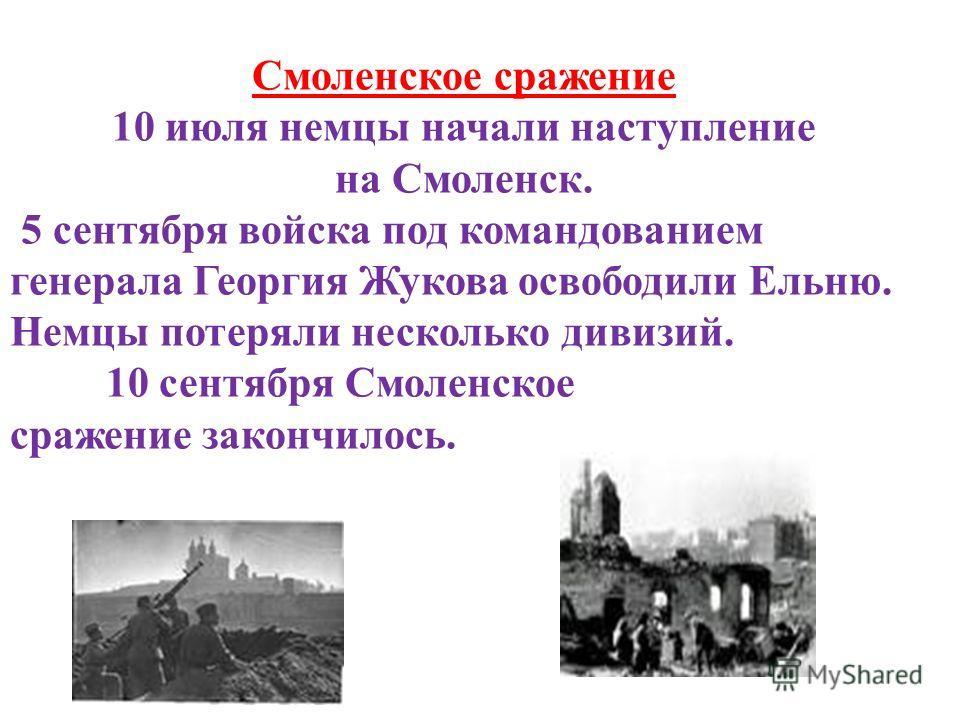 Смоленское сражение 10 июля немцы начали наступление на Смоленск. 5 сентября войска под командованием генерала Георгия Жукова освободили Ельню. Немцы потеряли несколько дивизий. 10 сентября Смоленское сражение закончилось.