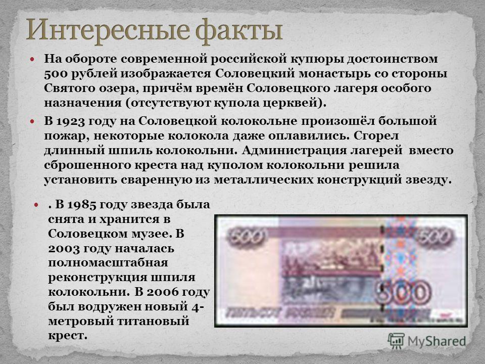 На обороте современной российской купюры достоинством 500 рублей изображается Соловецкий монастырь со стороны Святого озера, причём времён Соловецкого лагеря особого назначения (отсутствуют купола церквей). В 1923 году на Соловецкой колокольне произо