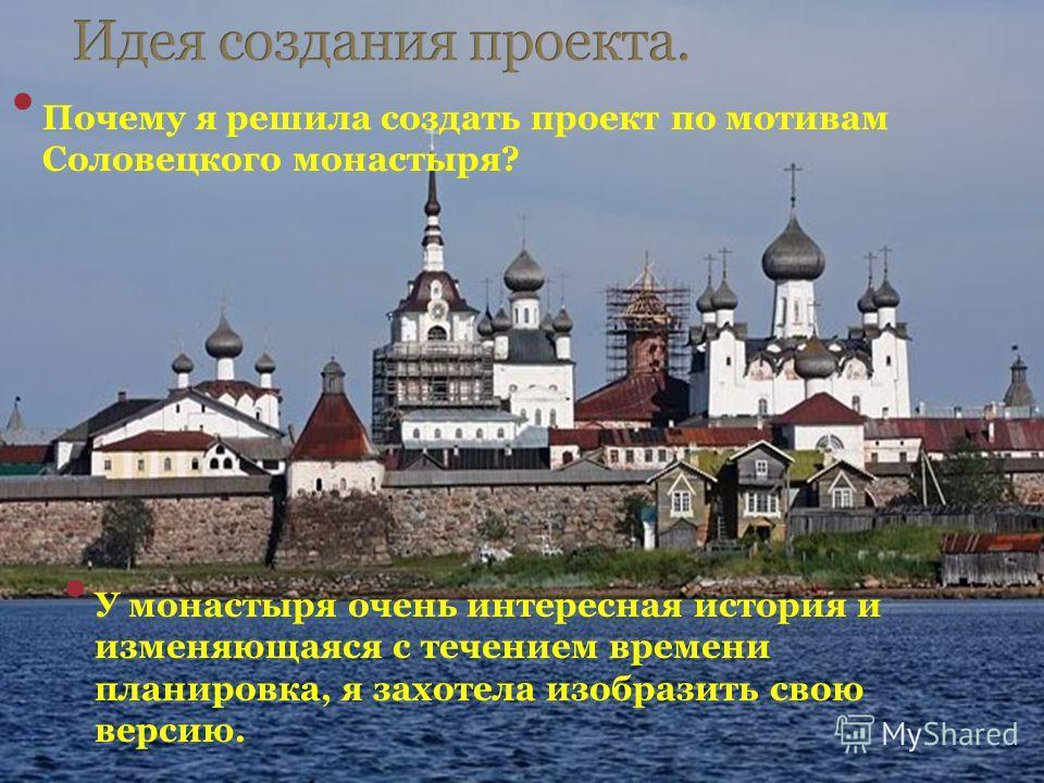 Почему я решила создать проект по мотивам Соловецкого монастыря? У монастыря очень интересная история и изменяющаяся с течением времени планировка, я захотела изобразить свою версию.