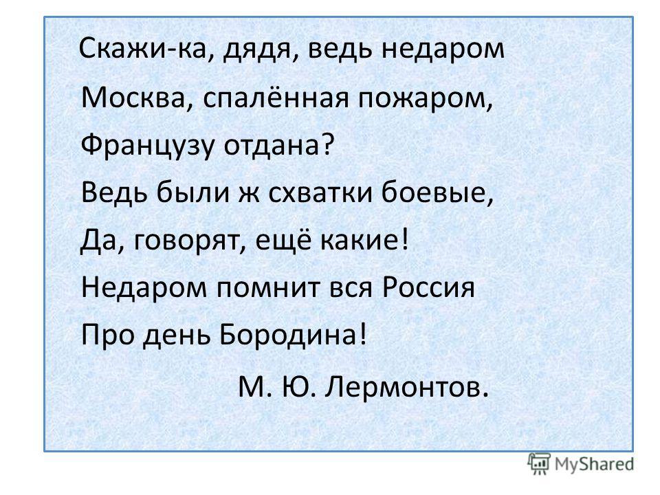 Скажи-ка, дядя, ведь недаром Москва, спалённая пожаром, Французу отдана? Ведь были ж схватки боевые, Да, говорят, ещё какие! Недаром помнит вся Россия Про день Бородина! М. Ю. Лермонтов.