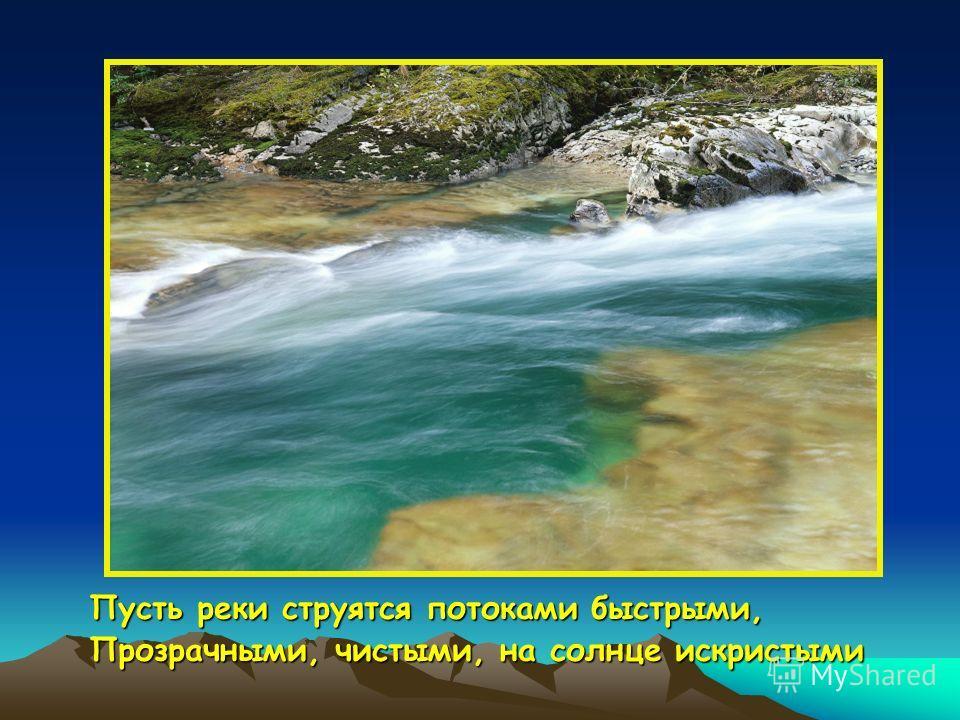 Пусть реки струятся потоками быстрыми, Прозрачными, чистыми, на солнце искристыми