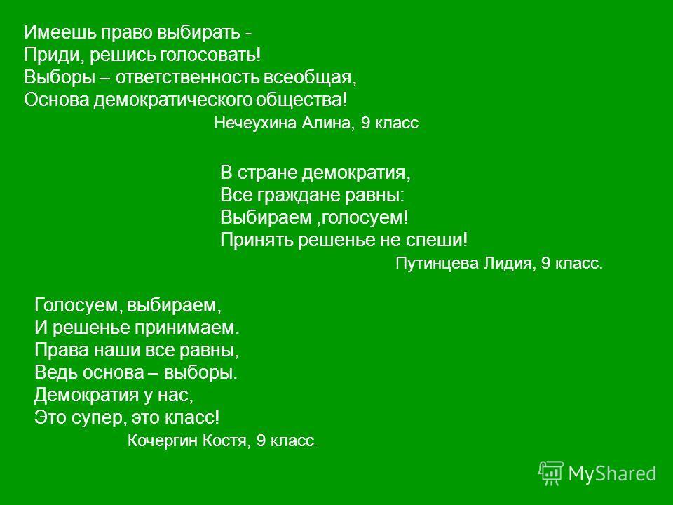 Имеешь право выбирать - Приди, решись голосовать! Выборы – ответственность всеобщая, Основа демократического общества! Нечеухина Алина, 9 класс В стране демократия, Все граждане равны: Выбираем,голосуем! Принять решенье не спеши! Путинцева Лидия, 9 к