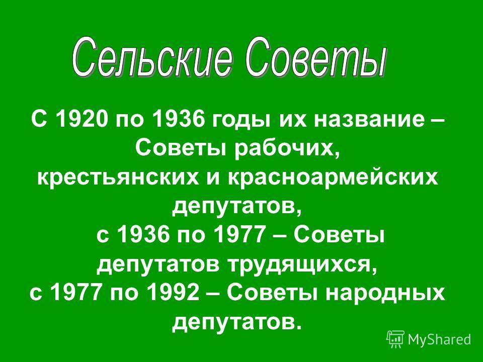 С 1920 по 1936 годы их название – Советы рабочих, крестьянских и красноармейских депутатов, с 1936 по 1977 – Советы депутатов трудящихся, с 1977 по 1992 – Советы народных депутатов.