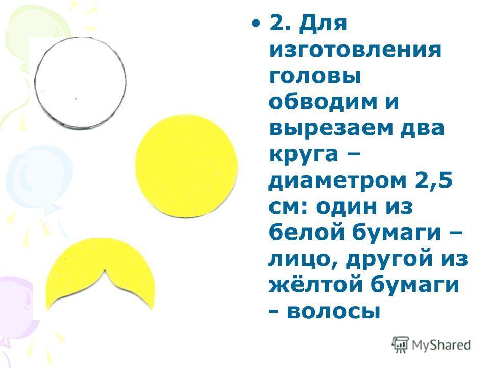 2. Для изготовления головы обводим и вырезаем два круга – диаметром 2,5 см: один из белой бумаги – лицо, другой из жёлтой бумаги - волосы
