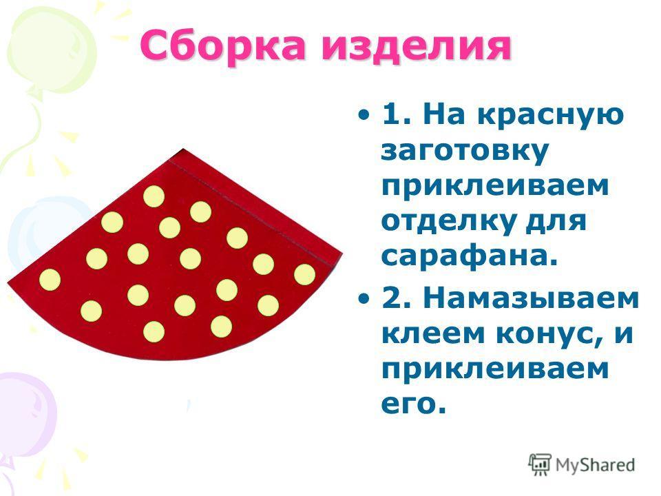 Сборка изделия 1. На красную заготовку приклеиваем отделку для сарафана. 2. Намазываем клеем конус, и приклеиваем его.