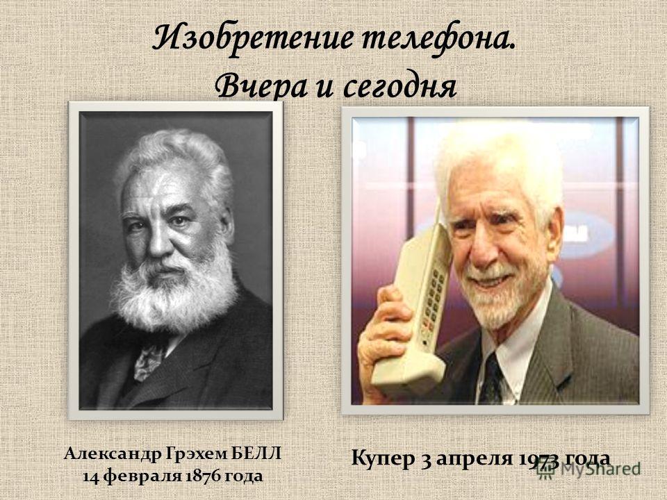 Изобретение телефона. Вчера и сегодня Александр Грэхем БЕЛЛ 14 февраля 1876 года Купер 3 апреля 1973 года