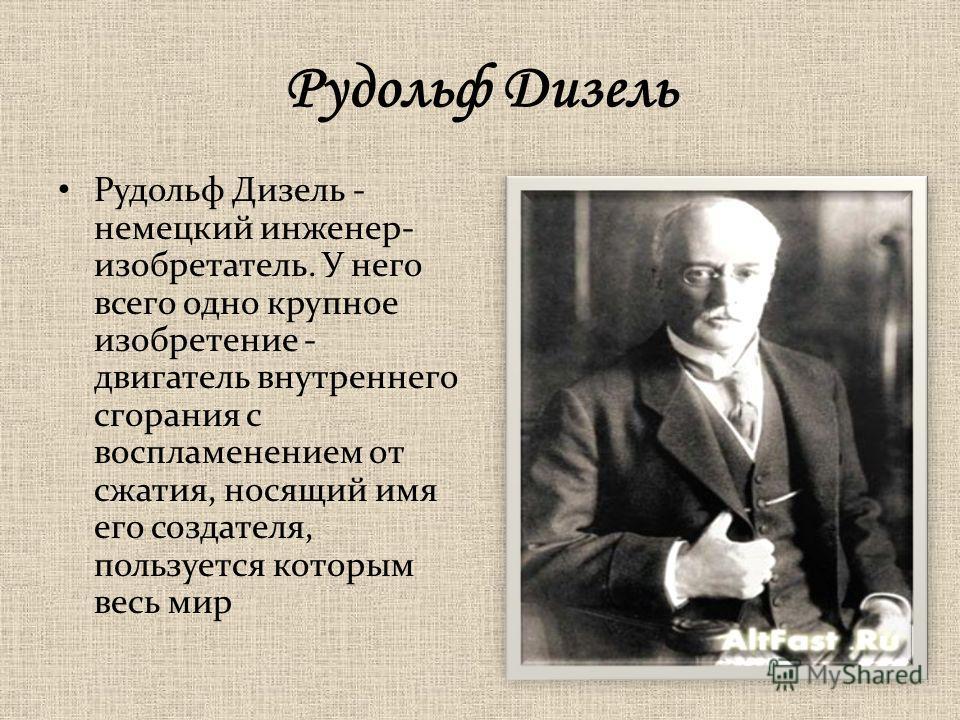Рудольф Дизель Рудольф Дизель - немецкий инженер- изобретатель. У него всего одно крупное изобретение - двигатель внутреннего сгорания с воспламенением от сжатия, носящий имя его создателя, пользуется которым весь мир